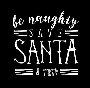 Be Naughty Save Santa a Trip